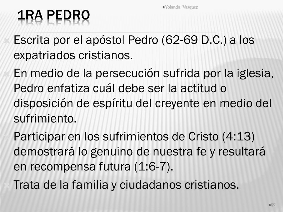 Escrita por el apóstol Pedro (62-69 D.C.) a los expatriados cristianos. En medio de la persecución sufrida por la iglesia, Pedro enfatiza cuál debe se