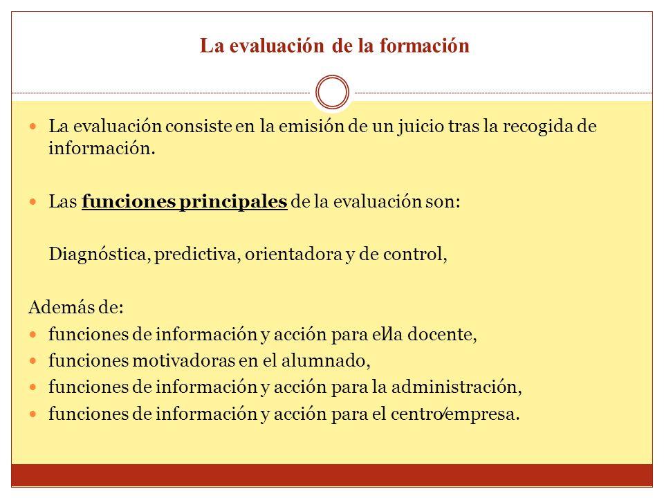 La evaluación de la formación La evaluación consiste en la emisión de un juicio tras la recogida de información. Las funciones principales de la evalu