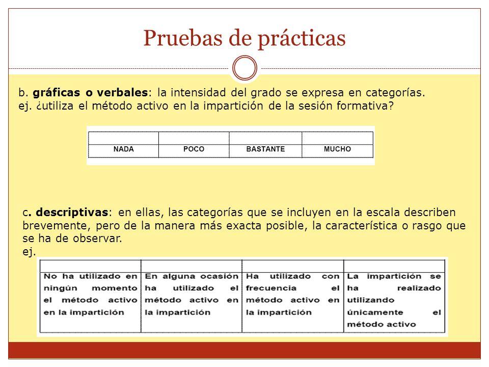 Pruebas de prácticas b. gráficas o verbales: la intensidad del grado se expresa en categorías. ej. ¿utiliza el método activo en la impartición de la s