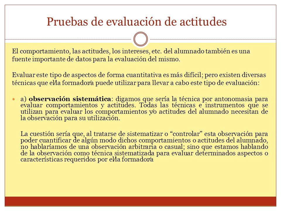 Pruebas de evaluación de actitudes El comportamiento, las actitudes, los intereses, etc. del alumnado también es una fuente importante de datos para l