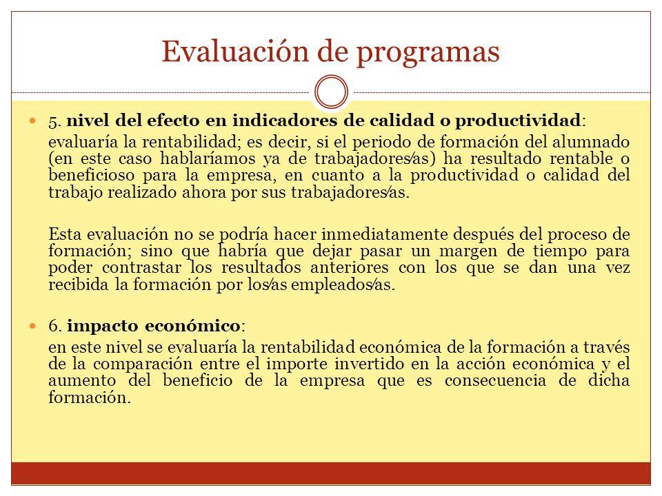 Evaluación de programas 5. nivel del efecto en indicadores de calidad o productividad: evaluaría la rentabilidad; es decir, si el periodo de formación