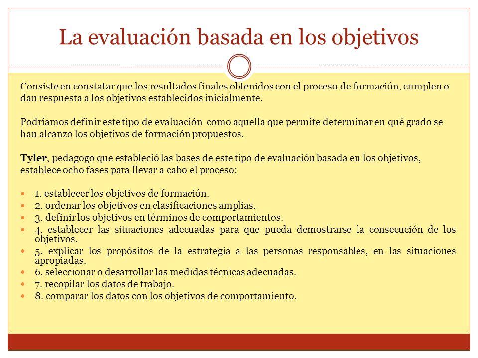 La evaluación basada en los objetivos Consiste en constatar que los resultados finales obtenidos con el proceso de formación, cumplen o dan respuesta