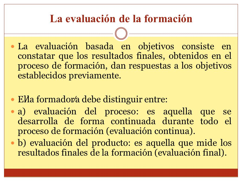 La evaluación de la formación La evaluación basada en objetivos consiste en constatar que los resultados finales, obtenidos en el proceso de formación