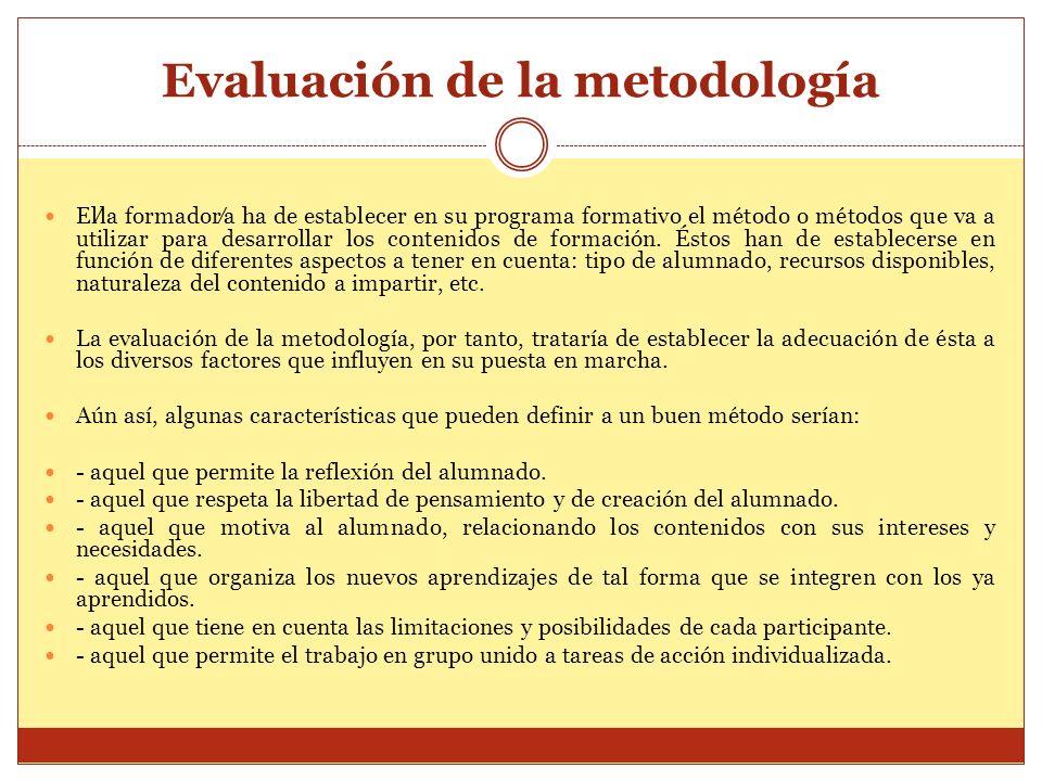 Evaluación de la metodología Ella formadora ha de establecer en su programa formativo el método o métodos que va a utilizar para desarrollar los conte