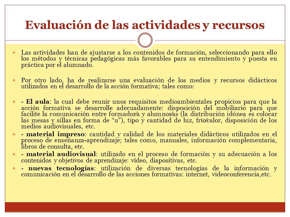 Evaluación de las actividades y recursos Las actividades han de ajustarse a los contenidos de formación, seleccionando para ello los métodos y técnica