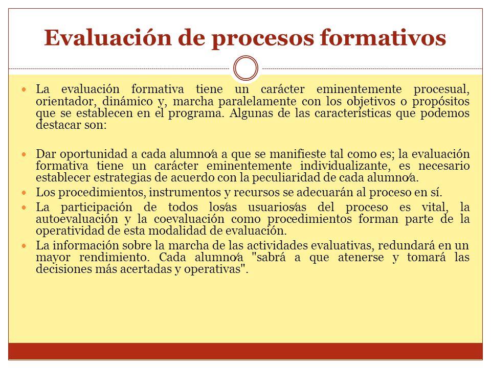 Evaluación de procesos formativos La evaluación formativa tiene un carácter eminentemente procesual, orientador, dinámico y, marcha paralelamente con