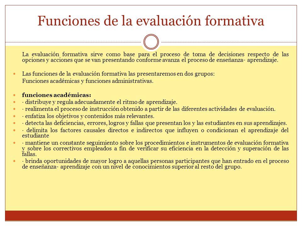 Funciones de la evaluación formativa La evaluación formativa sirve como base para el proceso de toma de decisiones respecto de las opciones y acciones