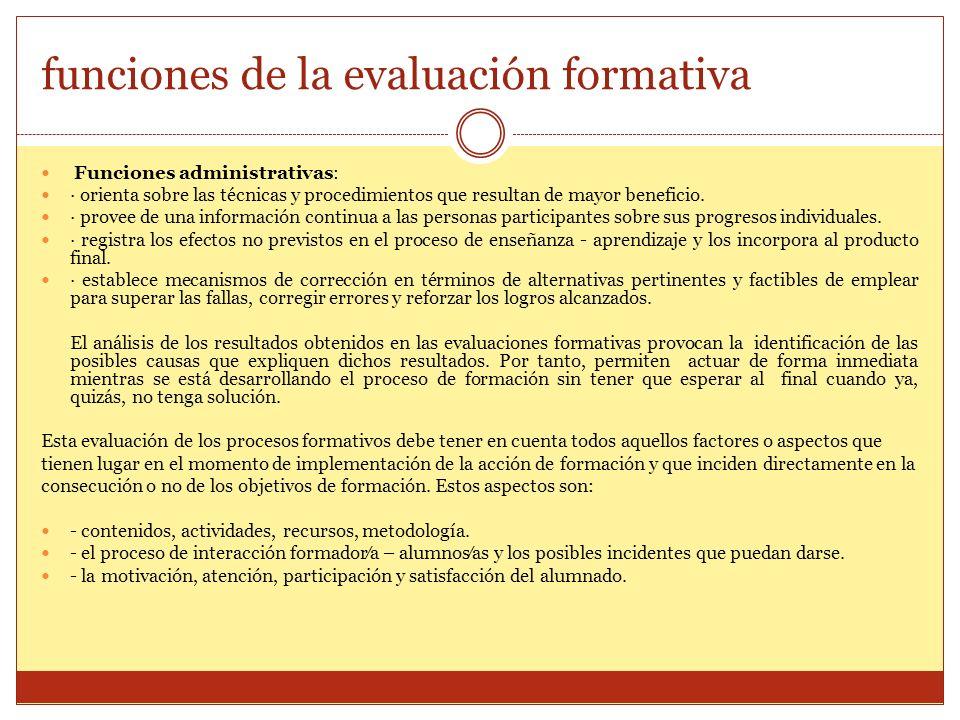 funciones de la evaluación formativa Funciones administrativas: · orienta sobre las técnicas y procedimientos que resultan de mayor beneficio. · prove