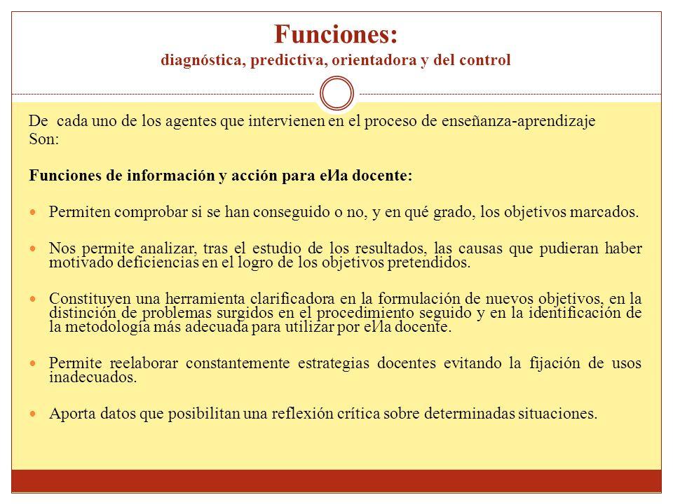 Funciones: diagnóstica, predictiva, orientadora y del control De cada uno de los agentes que intervienen en el proceso de enseñanza-aprendizaje Son: F