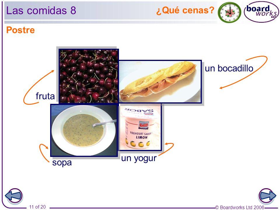 © Boardworks Ltd 2006 11 of 20 ¿Qué cenas un bocadillo fruta Las comidas 8 un yogur Postre sopa