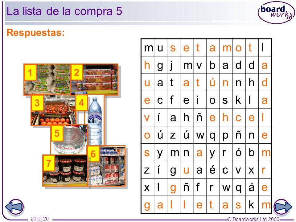 © Boardworks Ltd 2006 20 of 20 La lista de la compra 5 Respuestas: musetamotl hgjmvbadda uatatúnnhd ecfeioskla víahñehcel oúzúwqpñne symnayróbm zíguaécvxr xlgñfrwqáe galletaskm 1 1 3 3 2 2 4 4 5 5 6 6 7 7