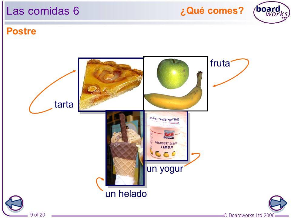 © Boardworks Ltd 2006 9 of 20 ¿Qué comes fruta tarta Las comidas 6 un yogur Postre un helado