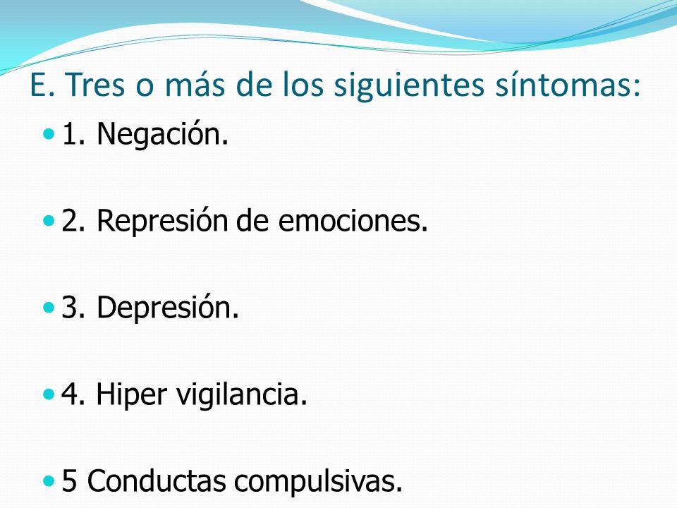 E. Tres o más de los siguientes síntomas: 1. Negación. 2. Represión de emociones. 3. Depresión. 4. Hiper vigilancia. 5 Conductas compulsivas.
