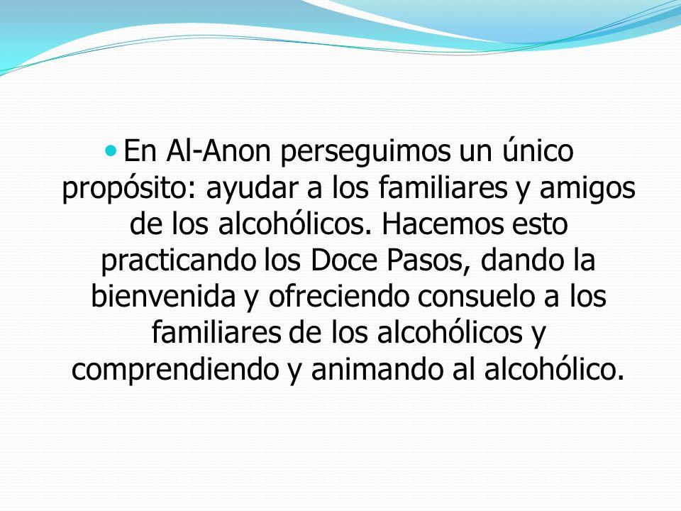 En Al-Anon perseguimos un único propósito: ayudar a los familiares y amigos de los alcohólicos. Hacemos esto practicando los Doce Pasos, dando la bien