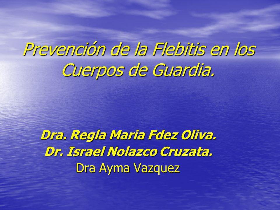 Prevención de la Flebitis en los Cuerpos de Guardia. Dra. Regla Maria Fdez Oliva. Dr. Israel Nolazco Cruzata. Dra Ayma Vazquez