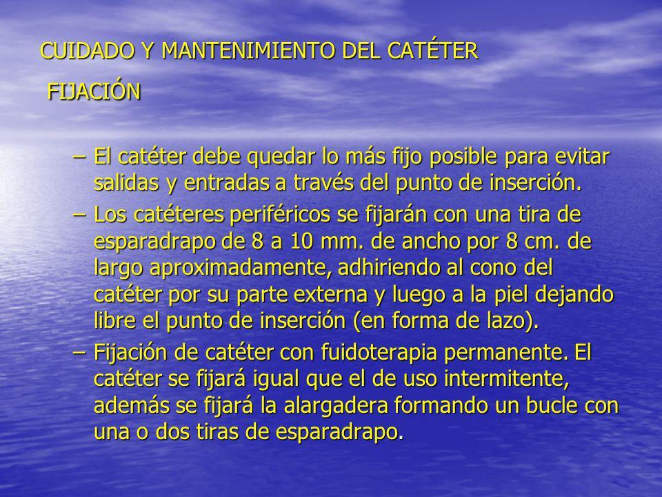 CUIDADO Y MANTENIMIENTO DEL CATÉTER FIJACIÓN –El catéter debe quedar lo más fijo posible para evitar salidas y entradas a través del punto de inserció