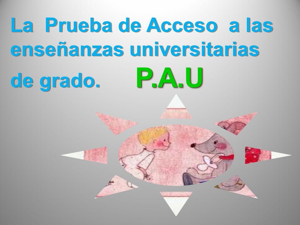 P.A.U La Prueba de Acceso a las enseñanzas universitarias de grado. P.A.U