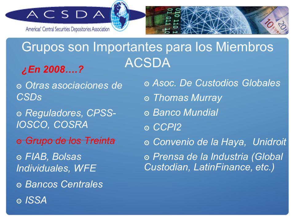 Grupos son Importantes para los Miembros ACSDA ¿En 2008….? Otras asociaciones de CSDs Reguladores, CPSS- IOSCO, COSRA Grupo de los Treinta FIAB, Bolsa