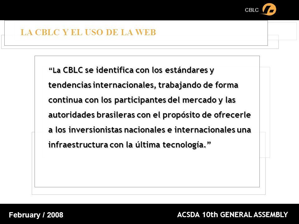 CBLC ACSDA 10th GENERAL ASSEMBLY February / 2008 LA CBLC Y EL USO DE LA WEB La CBLC se identifica con los estándares y tendencias internacionales, trabajando de forma continua con los participantes del mercado y las autoridades brasileras con el propósito de ofrecerle a los inversionistas nacionales e internacionales una infraestructura con la última tecnología.