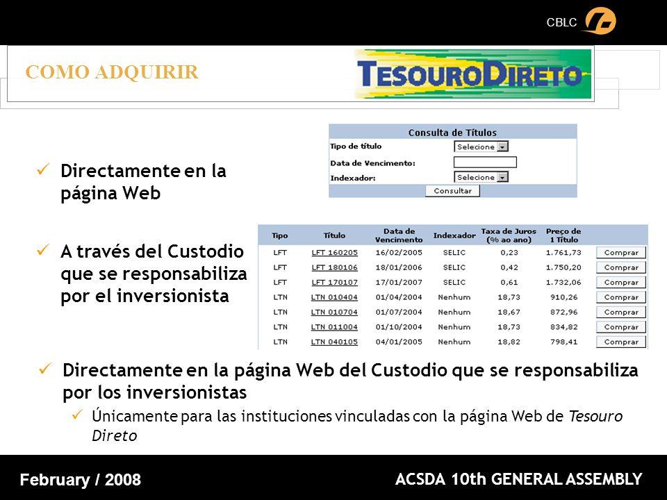 CBLC ACSDA 10th GENERAL ASSEMBLY February / 2008 COMO ADQUIRIR Directamente en la página Web A través del Custodio que se responsabiliza por el inversionista Directamente en la página Web del Custodio que se responsabiliza por los inversionistas Únicamente para las instituciones vinculadas con la página Web de Tesouro Direto