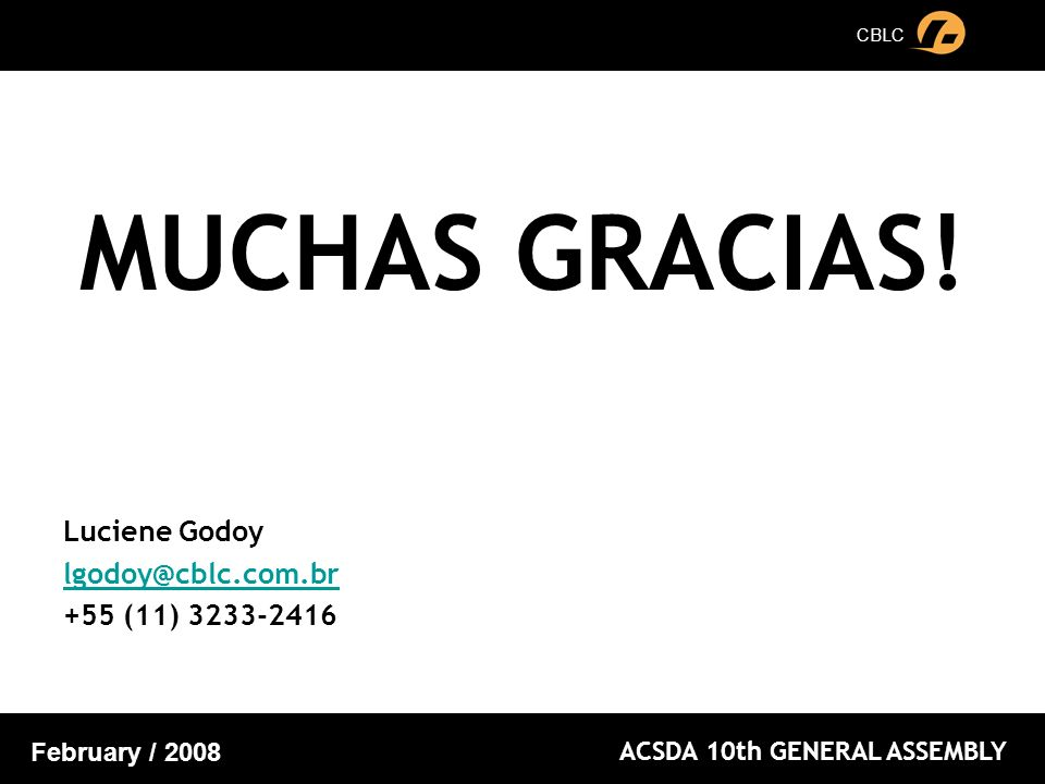 CBLC ACSDA 10th GENERAL ASSEMBLY February / 2008 MUCHAS GRACIAS! Luciene Godoy lgodoy@cblc.com.br +55 (11) 3233-2416