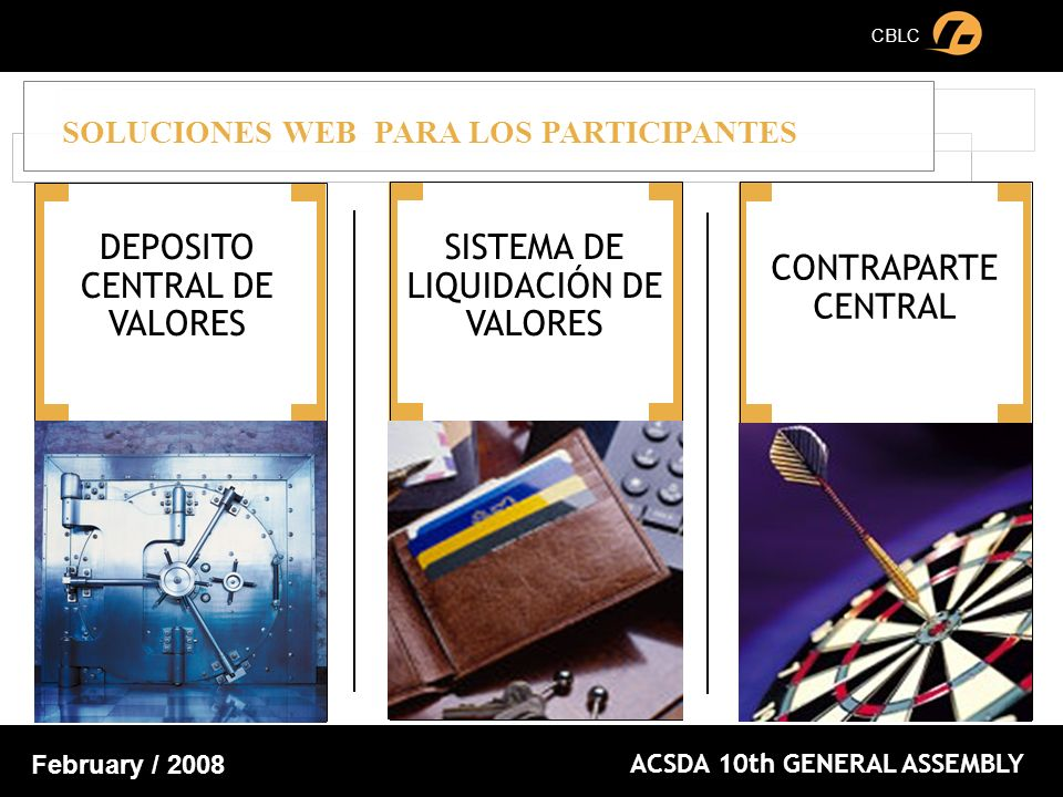 CBLC ACSDA 10th GENERAL ASSEMBLY February / 2008 SOLUCIONES WEB PARA LOS PARTICIPANTES DEPOSITO CENTRAL DE VALORES SISTEMA DE LIQUIDACIÓN DE VALORES CONTRAPARTE CENTRAL