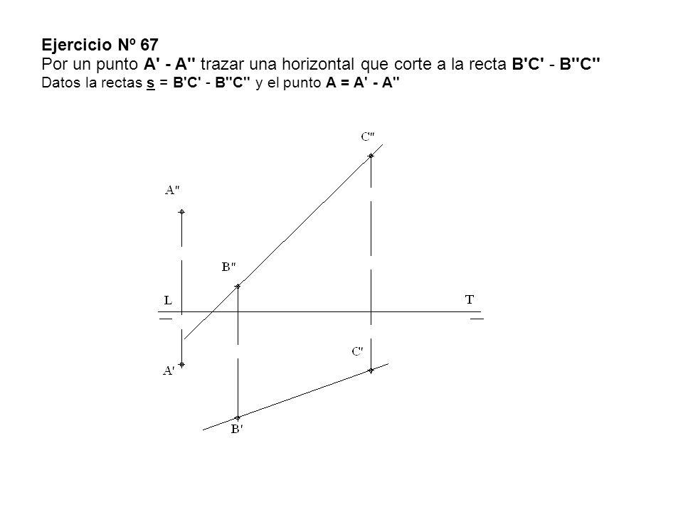 Ejercicio Nº 67 Por un punto A' - A'' trazar una horizontal que corte a la recta B'C' - B''C'' Datos la rectas s = B'C' - B''C'' y el punto A = A' - A