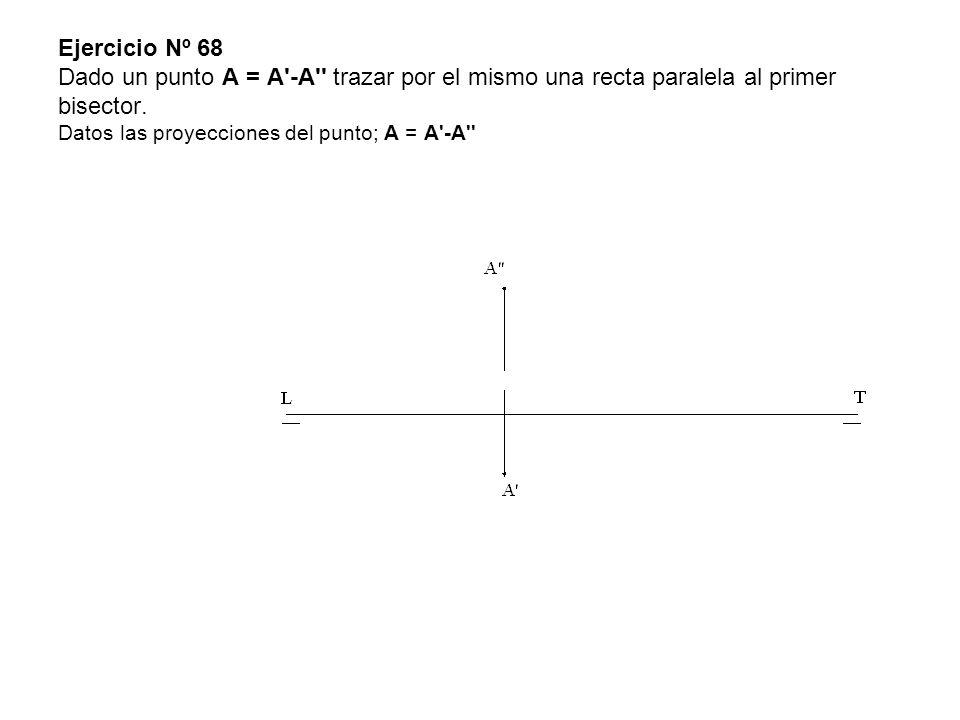 Ejercicio Nº 68 Dado un punto A = A'-A'' trazar por el mismo una recta paralela al primer bisector. Datos las proyecciones del punto; A = A'-A''