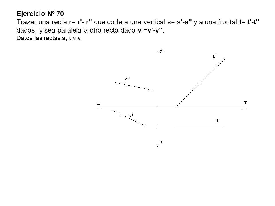 Ejercicio Nº 70 Trazar una recta r= r'- r'' que corte a una vertical s= s'-s'' y a una frontal t= t'-t'' dadas, y sea paralela a otra recta dada v =v'