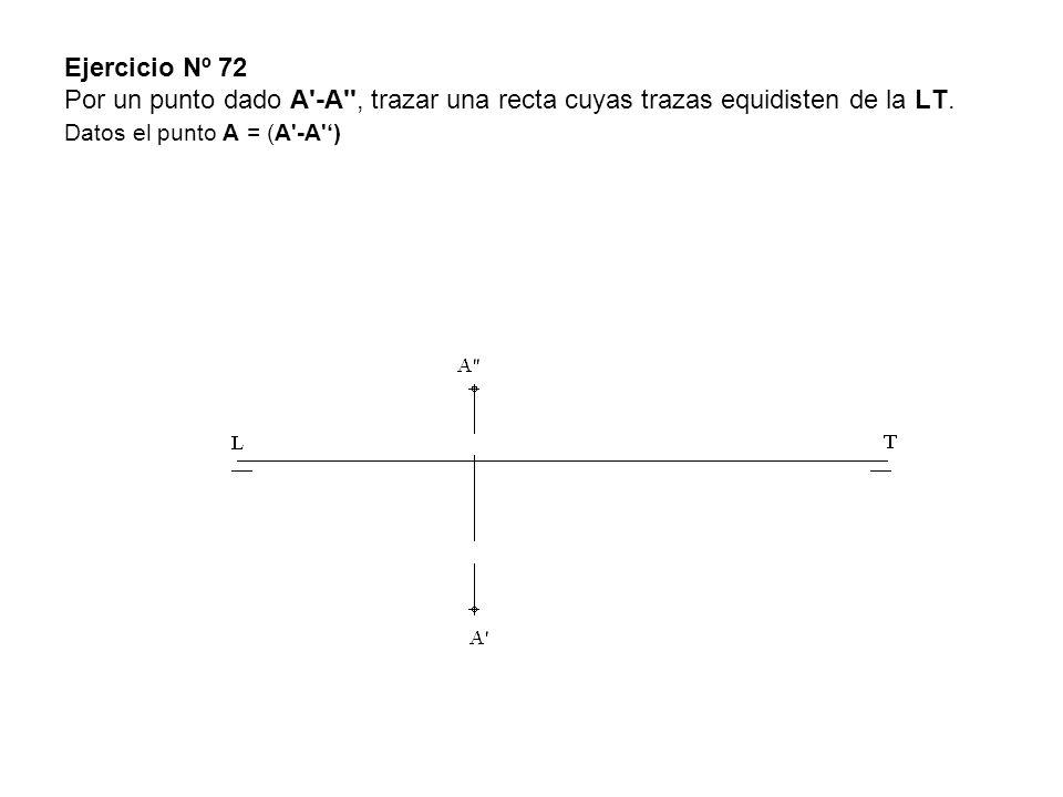 Ejercicio Nº 72 Por un punto dado A'-A'', trazar una recta cuyas trazas equidisten de la LT. Datos el punto A = (A'-A')