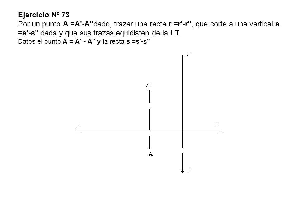 Ejercicio Nº 73 Por un punto A =A'-A''dado, trazar una recta r =r'-r'', que corte a una vertical s =s'-s'' dada y que sus trazas equidisten de la LT.