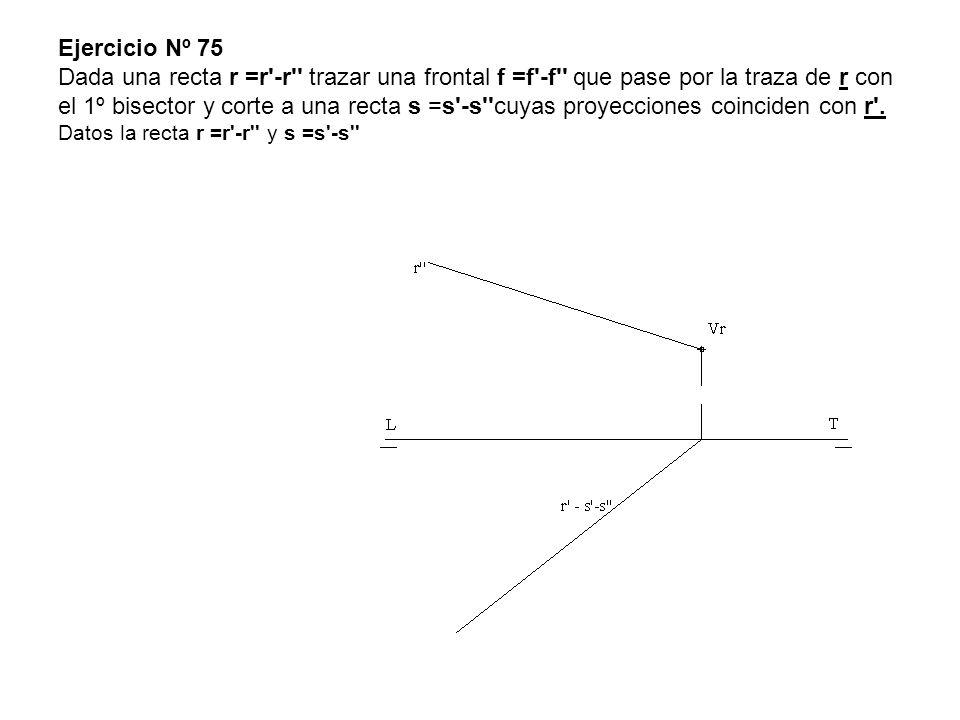 Ejercicio Nº 75 Dada una recta r =r'-r'' trazar una frontal f =f'-f'' que pase por la traza de r con el 1º bisector y corte a una recta s =s'-s''cuyas