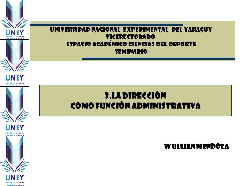 UNIVERSIDAD NACIONAL EXPERIMENTAL DEl YARACUY VICERECTORADO ESPACIO ACADÉMICO CIENCIAS DEL DEPORTE SEMINARIO Wullian Mendoza 3.La dirección como funci