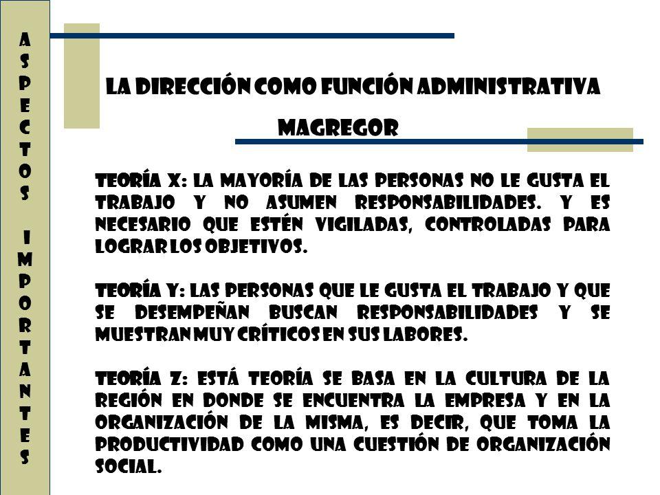 La dirección como función administrativa A S P E C T O S i M P O R T A N T E s Teoría X: La mayoría de las personas no le gusta el trabajo y no asumen