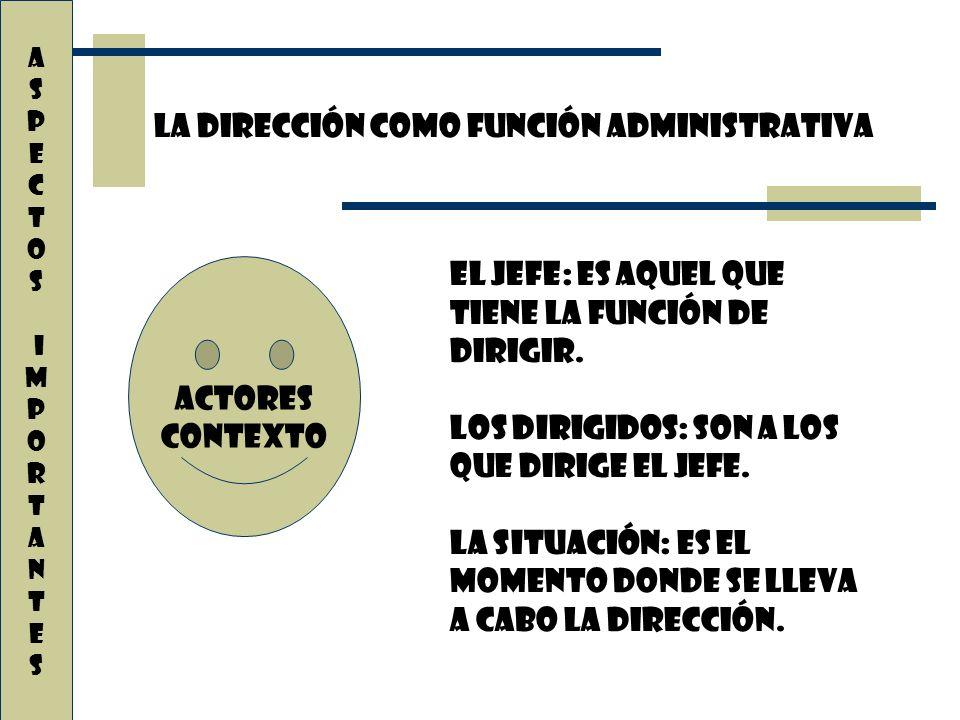 La dirección como función administrativa A S P E C T O S i M P O R T A N T E s El Jefe: Es aquel que tiene la función de dirigir. Los Dirigidos: Son a