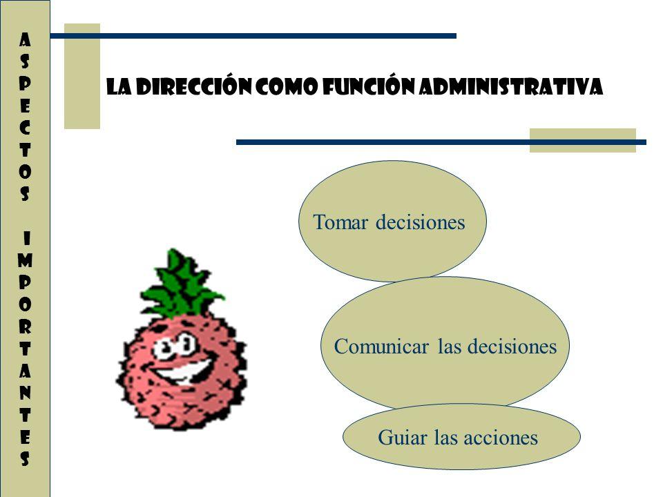 A S P E C T O S i M P O R T A N T E s La dirección como función administrativa Tomar decisiones Comunicar las decisiones Guiar las acciones