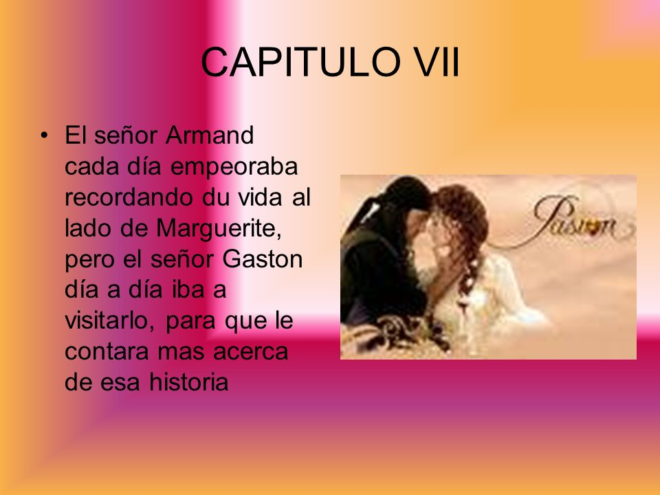 CAPITULO VII El señor Armand cada día empeoraba recordando du vida al lado de Marguerite, pero el señor Gaston día a día iba a visitarlo, para que le