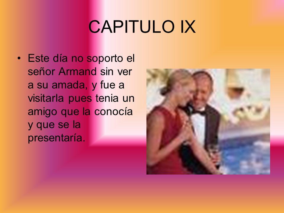 CAPITULO IX Este día no soporto el señor Armand sin ver a su amada, y fue a visitarla pues tenia un amigo que la conocía y que se la presentaría.