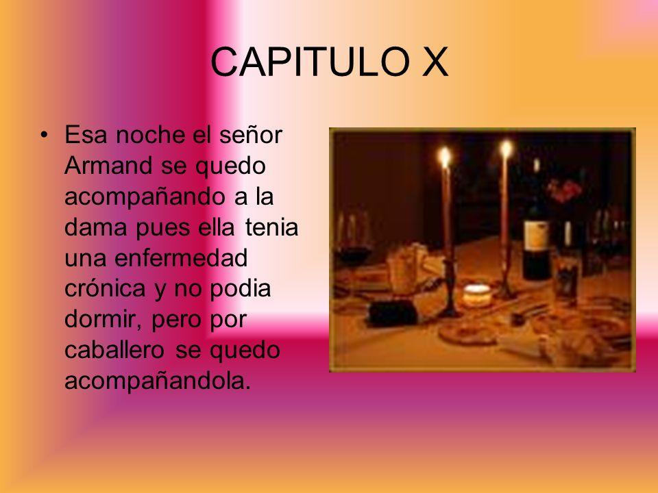 CAPITULO X Esa noche el señor Armand se quedo acompañando a la dama pues ella tenia una enfermedad crónica y no podia dormir, pero por caballero se qu