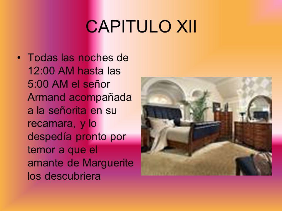 CAPITULO XII Todas las noches de 12:00 AM hasta las 5:00 AM el señor Armand acompañada a la señorita en su recamara, y lo despedía pronto por temor a