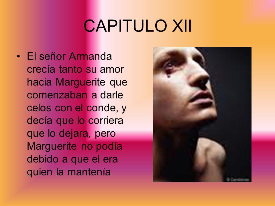 CAPITULO XII El señor Armanda crecía tanto su amor hacia Marguerite que comenzaban a darle celos con el conde, y decía que lo corriera que lo dejara,