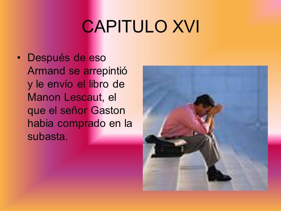 CAPITULO XVI Después de eso Armand se arrepintió y le envío el libro de Manon Lescaut, el que el señor Gaston habia comprado en la subasta.