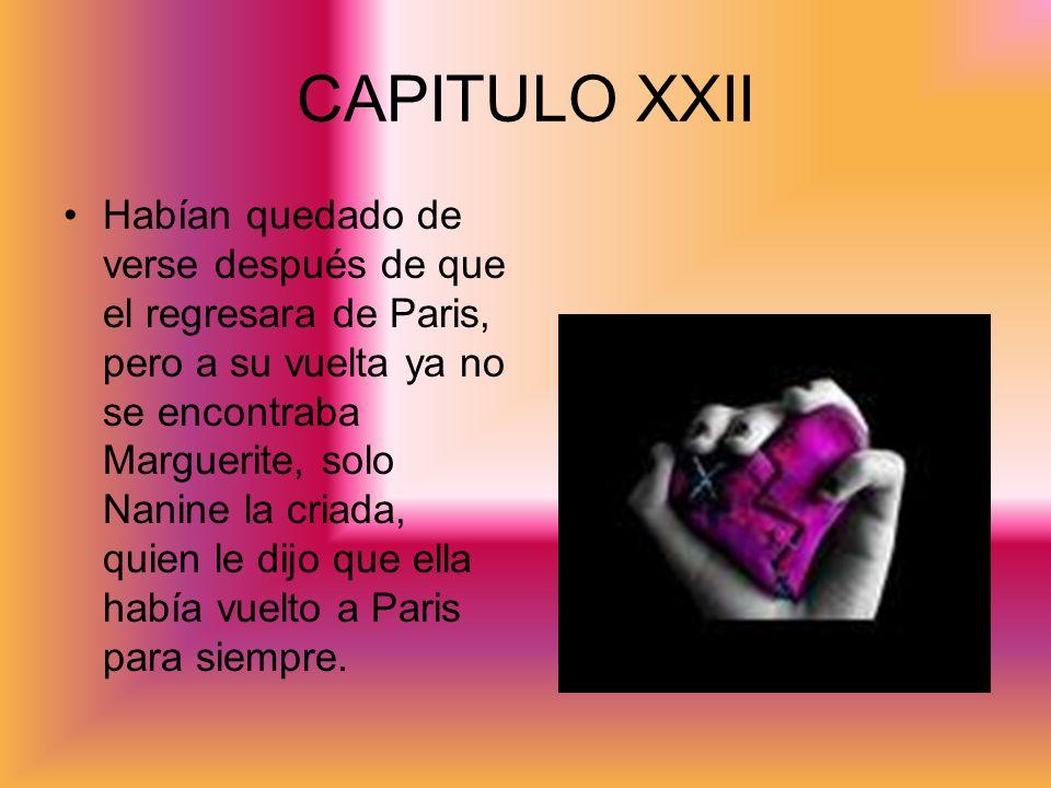CAPITULO XXII Habían quedado de verse después de que el regresara de Paris, pero a su vuelta ya no se encontraba Marguerite, solo Nanine la criada, qu
