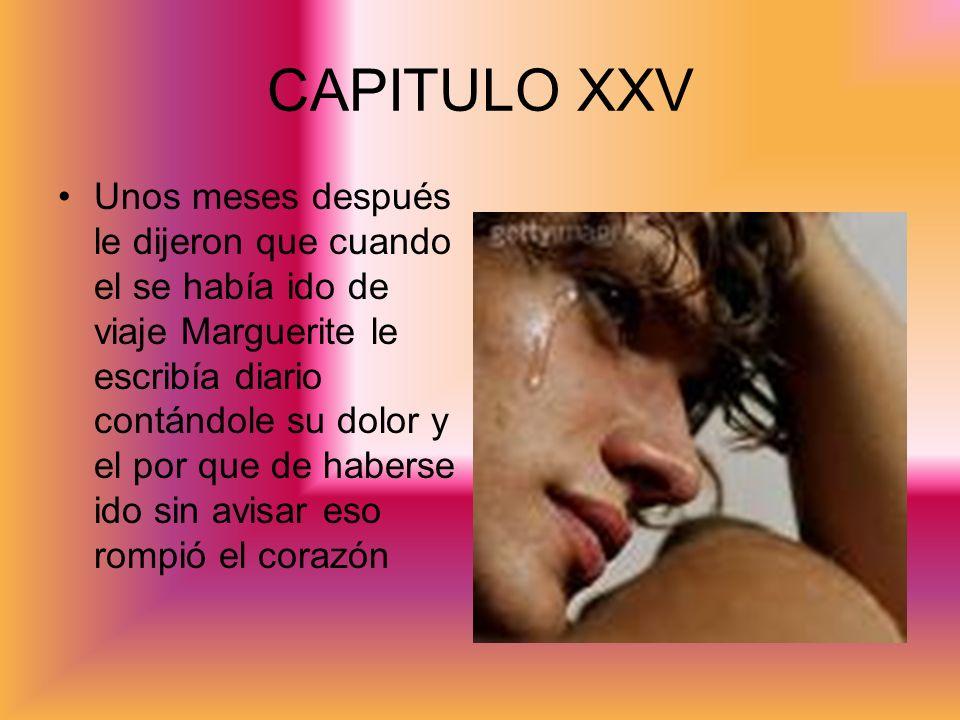 CAPITULO XXV Unos meses después le dijeron que cuando el se había ido de viaje Marguerite le escribía diario contándole su dolor y el por que de haber