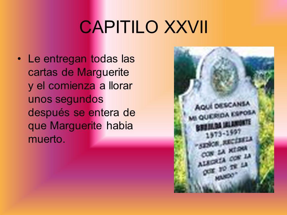 Le entregan todas las cartas de Marguerite y el comienza a llorar unos segundos después se entera de que Marguerite habia muerto. CAPITILO XXVII