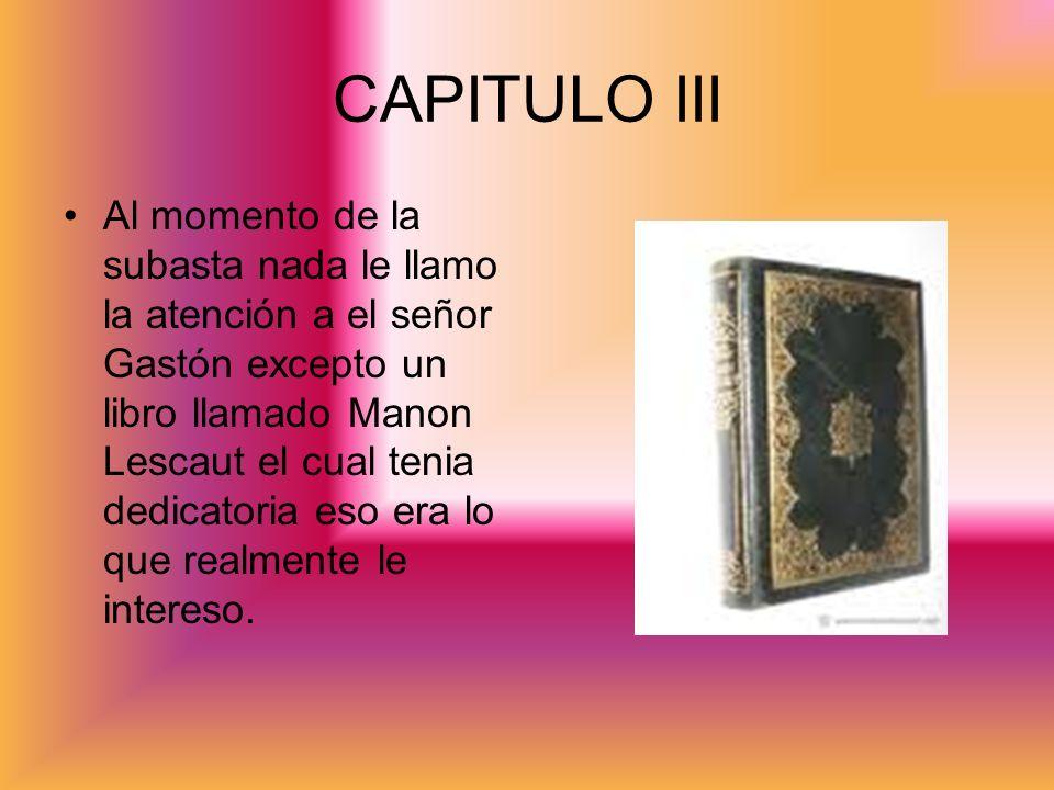 CAPITULO III Al momento de la subasta nada le llamo la atención a el señor Gastón excepto un libro llamado Manon Lescaut el cual tenia dedicatoria eso