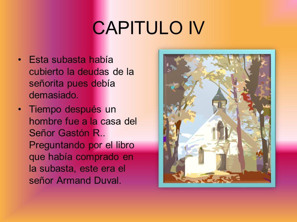 CAPITULO IV Esta subasta había cubierto la deudas de la señorita pues debía demasiado. Tiempo después un hombre fue a la casa del Señor Gastón R.. Pre