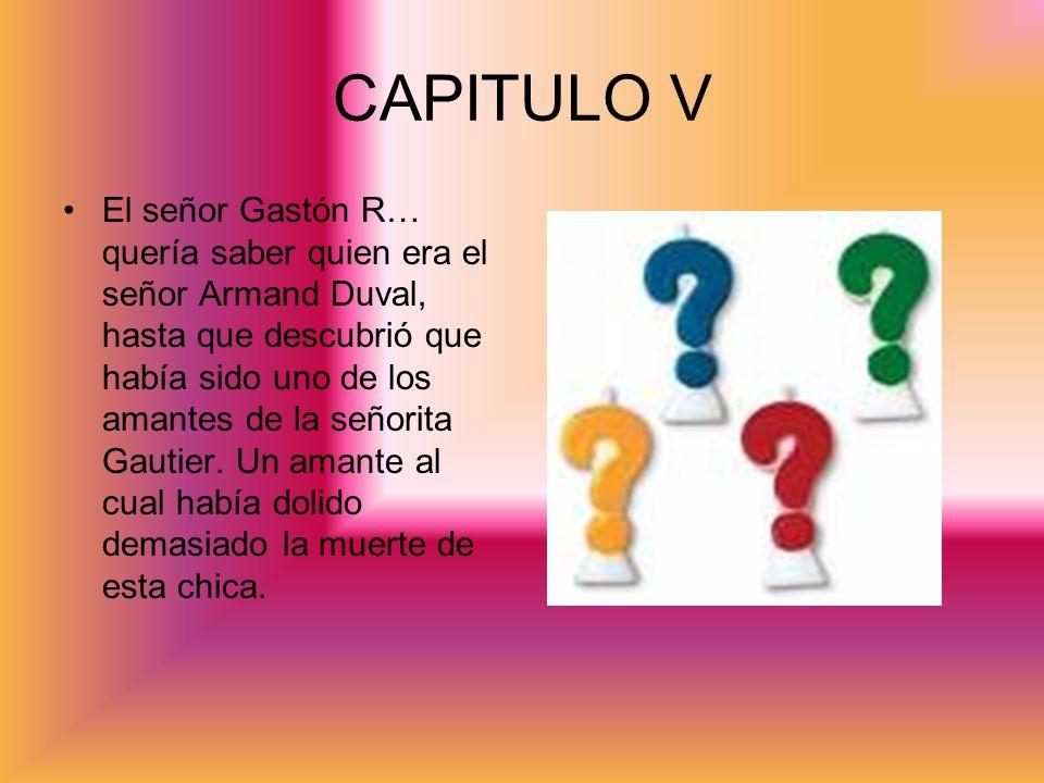CAPITULO V El señor Gastón R… quería saber quien era el señor Armand Duval, hasta que descubrió que había sido uno de los amantes de la señorita Gauti