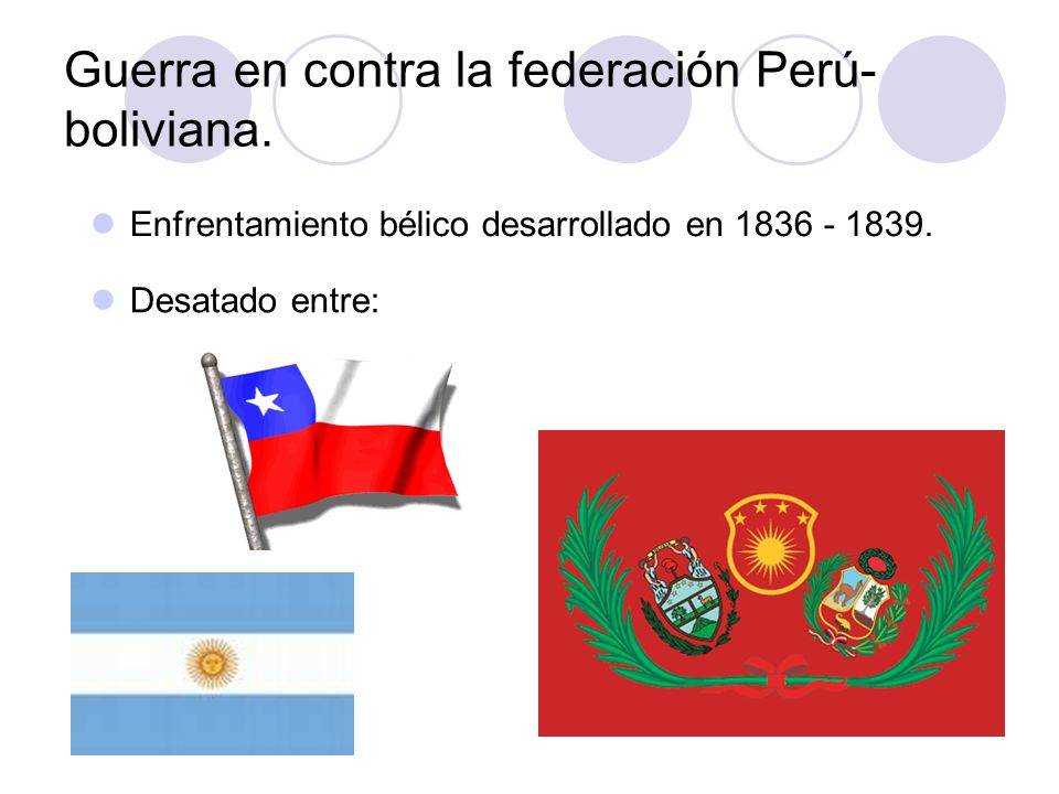 Guerra en contra la federación Perú- boliviana. Enfrentamiento bélico desarrollado en 1836 - 1839. Desatado entre: