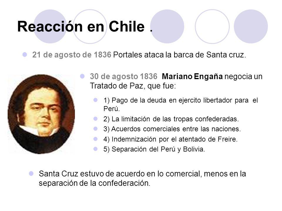 Reacción en Chile. 21 de agosto de 1836 Portales ataca la barca de Santa cruz. 30 de agosto 1836 Mariano Engaña negocia un Tratado de Paz, que fue: 1)